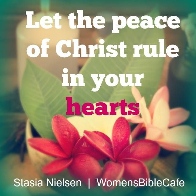 COLOSSIANS  3:15 -  And let the peace of God Rule in your hearts,  to which also you are called in one body,  and be thankful.  KJV