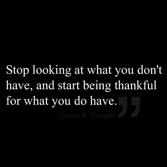 Stop looking at what you don't have, and start being thankful for what you do have. #words #quotes