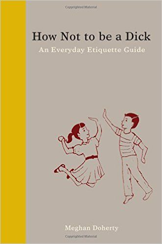 How Not to Be a Dick: An Everyday Etiquette Guide: Meghan Doherty: 9781936976027: Amazon.com: Books