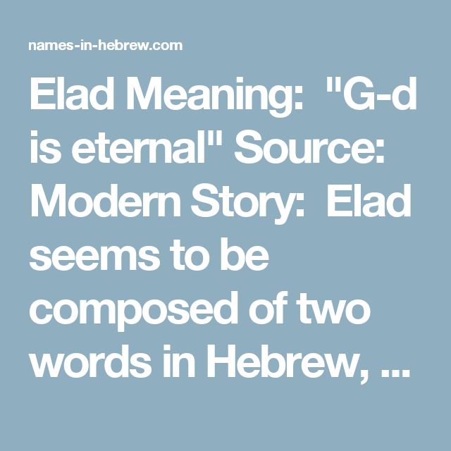"""Elad Meaning: """"G-d is eternal"""" Source: Modern Story: Elad seems to be composed of two words in Hebrew, one meaning """"eternal"""", and one being one of G-d's names, thus producing a complete meaning of """"G-d is eternal""""."""