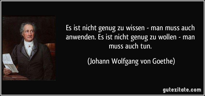 Es Ist Nicht Genug Zu Wissen Man Muss Auch Anwenden Es Ist Nicht Genug Zu Wollen Man Muss Auch Tun Johann Wolfgang Von Goethe