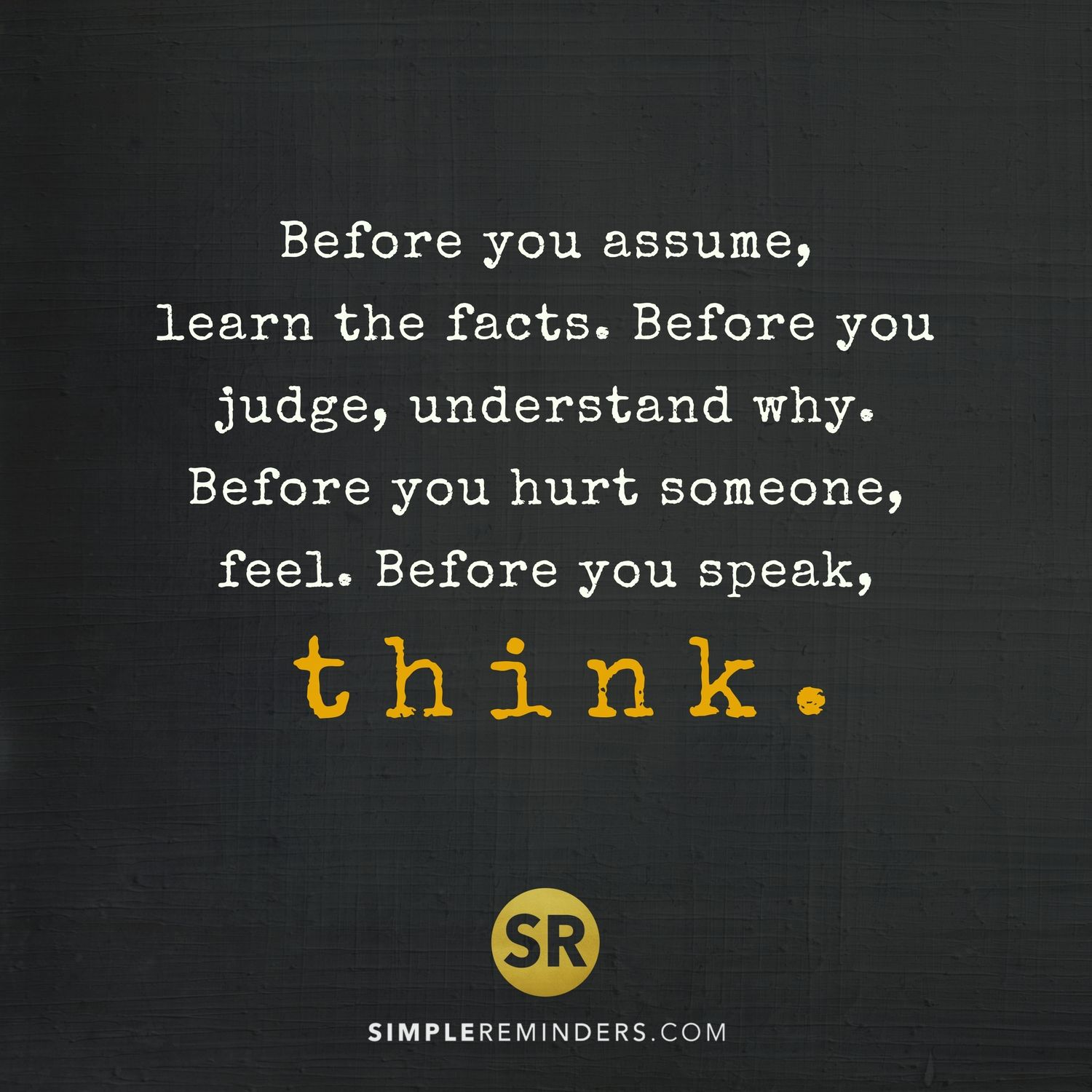 Before You Assume Learn The Facts Before You Judge Understand Why Before You Hurt Someone F Quotes About Understanding Others Assuming Quotes Judge Quotes