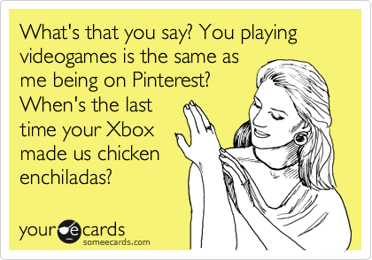 What S That You Say You Playing Videogames Is The Same As Me Being On Pinterest When S The Last Time Your Xbox Made Us Chicken Enchiladas Ecards Funny Funny Quotes Friday Humor