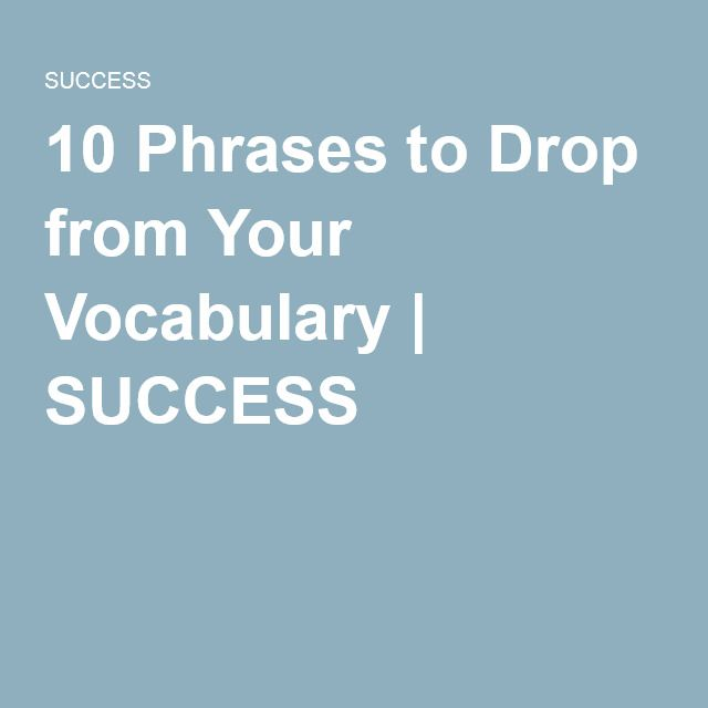 10 Phrases to Drop from Your Vocabulary   SUCCESS