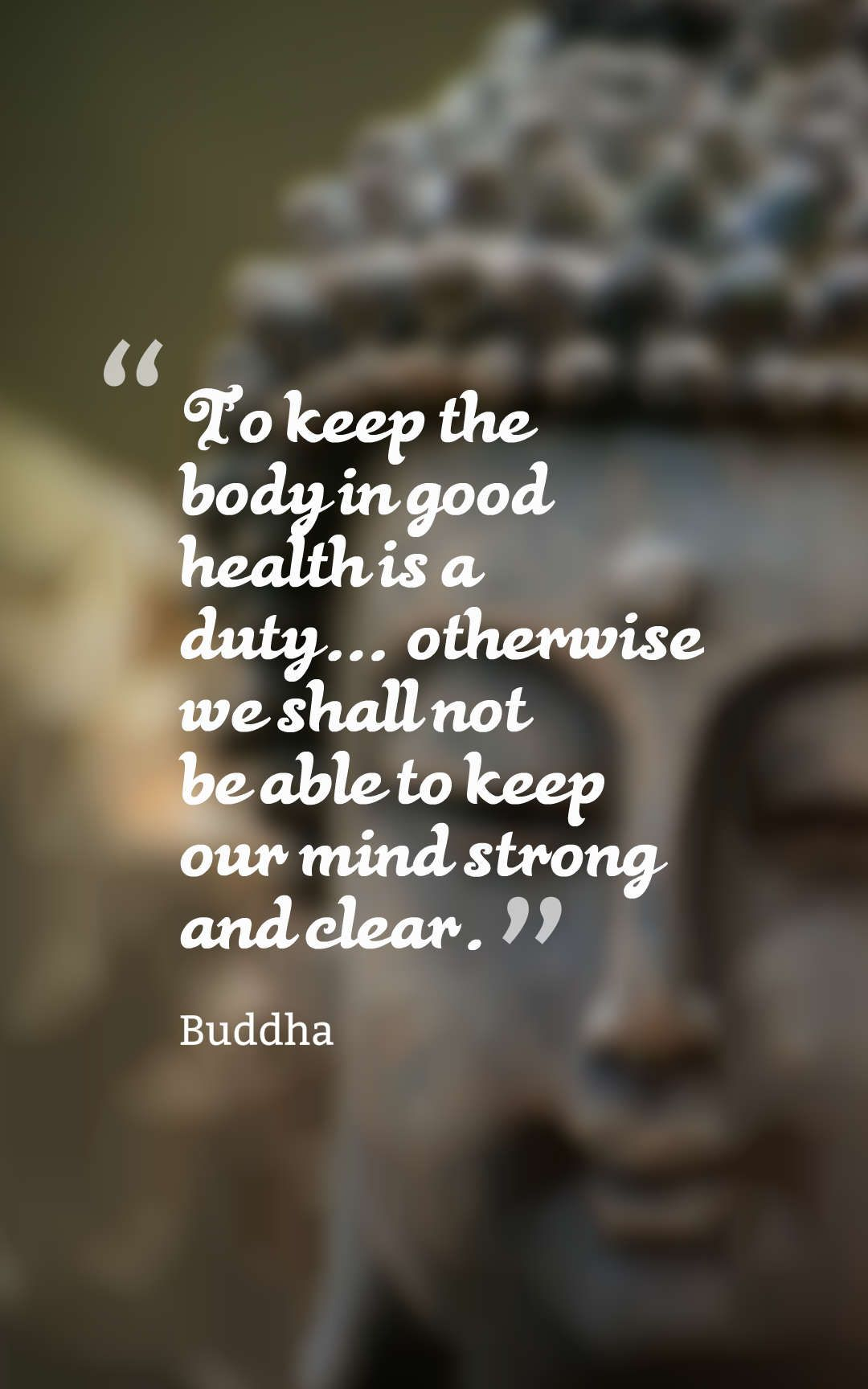 """""""To keep the body in good health is a duty."""" Buddha"""