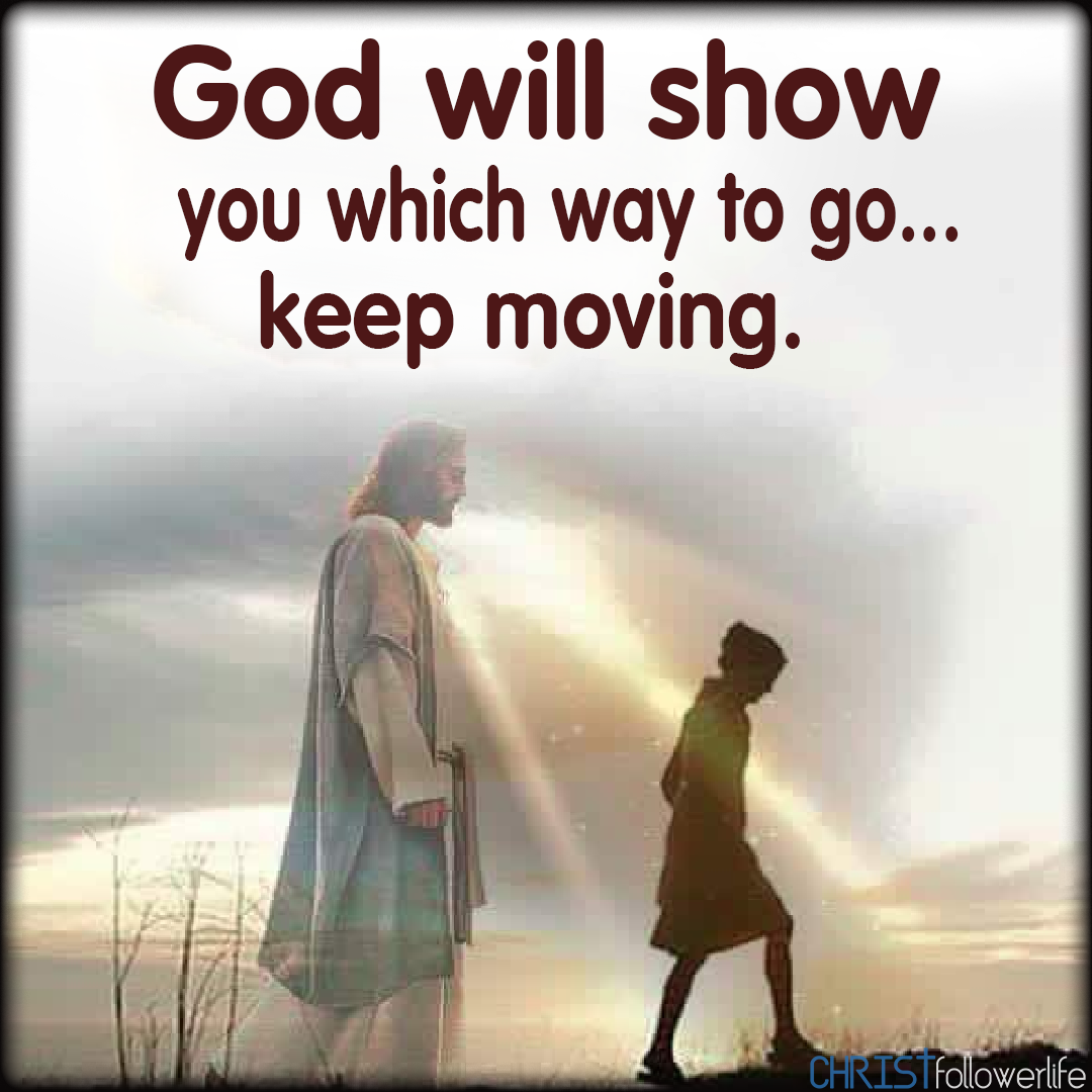 God Will Show You Which Way To Go Keep Moving Jesus Is Life Daily Bible Verse Faith Prayer
