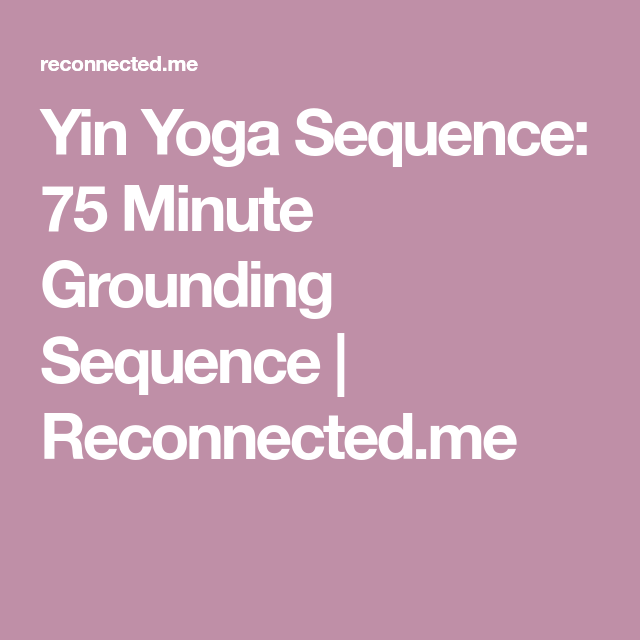 Yin Yoga Sequence 75 Minute Grounding Sequence Reconnected Me Yin Yoga Sequence Yin Yoga Yoga Sequences