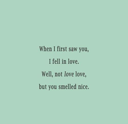 When I First Saw You I Fell In Love Well Not Love Love But You Smelled Nice Daily Odd Compliment Daily Odd Compliment Daily Odd Jokes Quotes