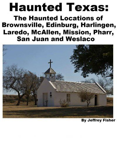 Abandoned Places Of Texas: Haunted Texas: The Haunted Locations Of Brownsville