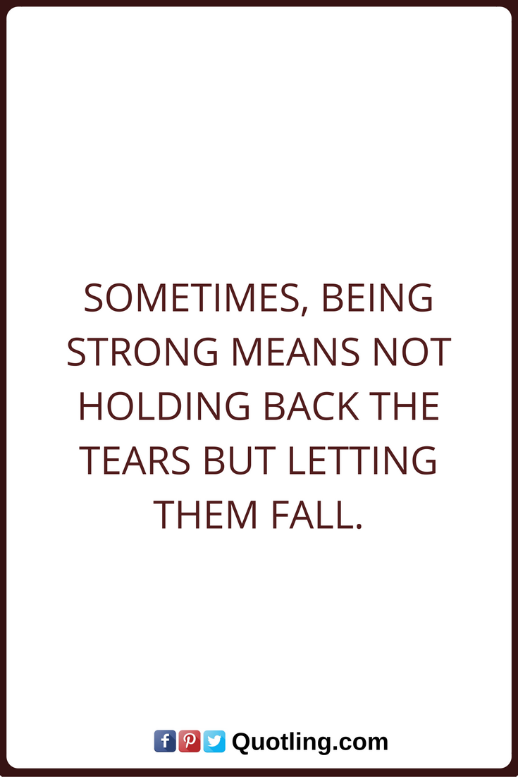 Tears Quotes Sometimes Being Strong Means Not Holding Back The Tears But Letting Them Fall Tears Quotes Goodbye Quotes Beautiful Quotes