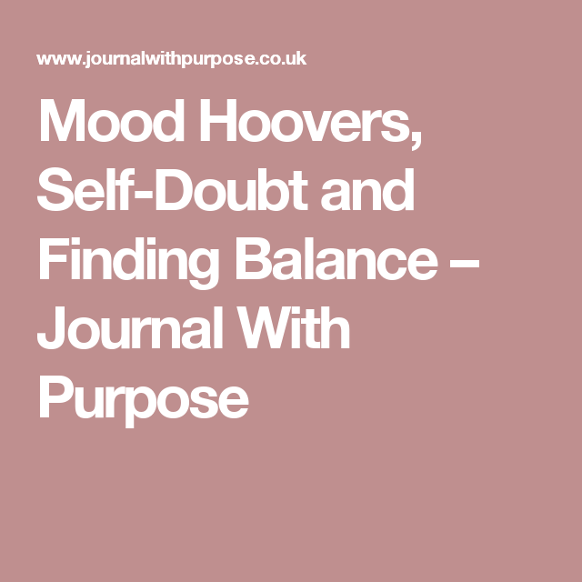 Mood Hoovers, Self-Doubt and Finding Balance – Journal With Purpose
