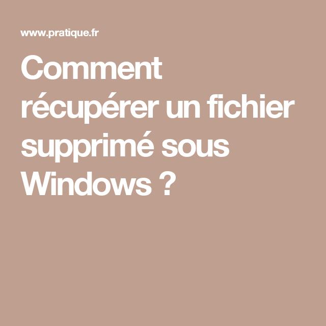 comment r u00e9cup u00e9rer un fichier supprim u00e9 sous windows