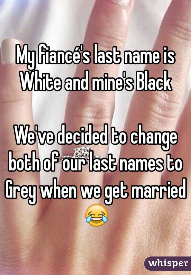 My fiancé's last name is White and mine's Black We've decided to change both of our last names to Grey when we get married 😂