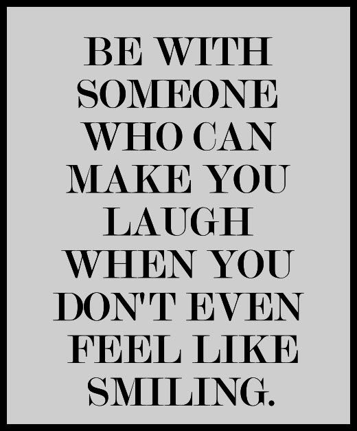 Be With Someone Who Can Make You Laugh ...