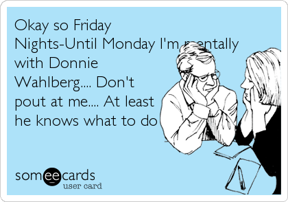 Okay so Friday Nights-Until Monday I'm mentally with Donnie Wahlberg.... Don't pout at me.... At least he knows what to do.