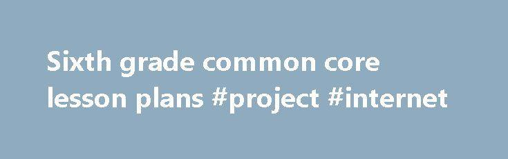 Sixth grade common core lesson plans #project #internet http - sample common core lesson plan