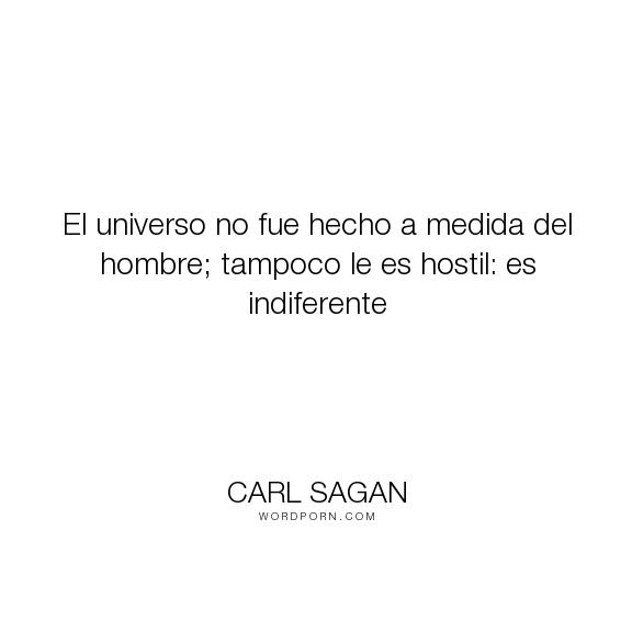 """Carl Sagan - """"El universo no fue hecho a medida del hombre; tampoco le es hostil: es indiferente..."""". science, inspiracional"""