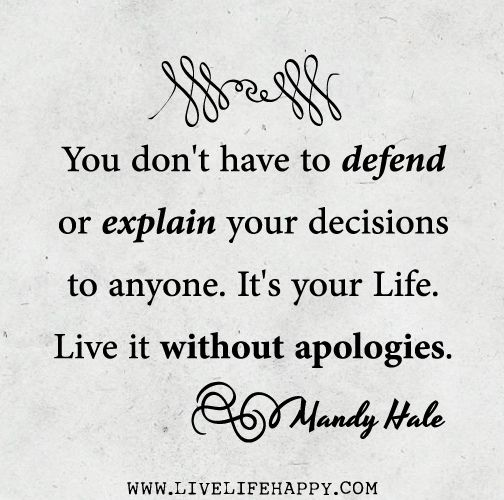You Don T Have To Defend Or Explain Your Decisions To Anyone It S Your Life Live It Without Apologies Mandy Hale Quotes Life Quotes Beautiful Quotes