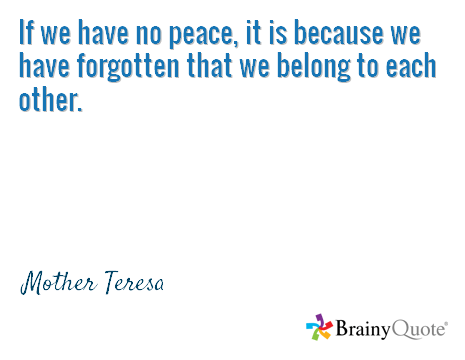 If we have no peace, it is because we have forgotten that we belong to each other. / Mother Teresa