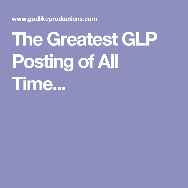The Greatest GLP Posting of All Time...