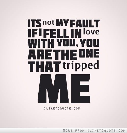 Its Not My Fault If I Fell In Love With You You Are The One That