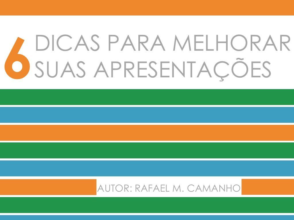 6-dicas-para-voc-melhorar-suas-apresentaes by Rafael Camanho via Slideshare
