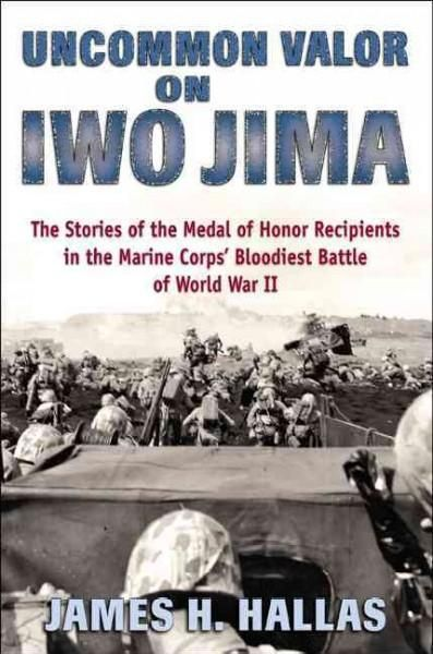 Uncommon Valor on Iwo Jima: The Story of the Medal of Honor Recipients in the Marine Corps' Bloodiest Battle of W...