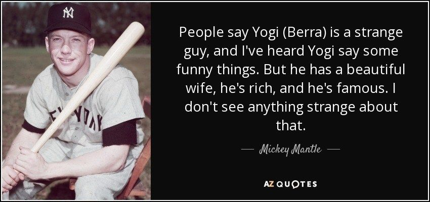 Mickey Mantle Quote People Say Yogi Berra Is A Strange In 2020 Yogi Berra Quotes Funny Quotes Mickey Mantle