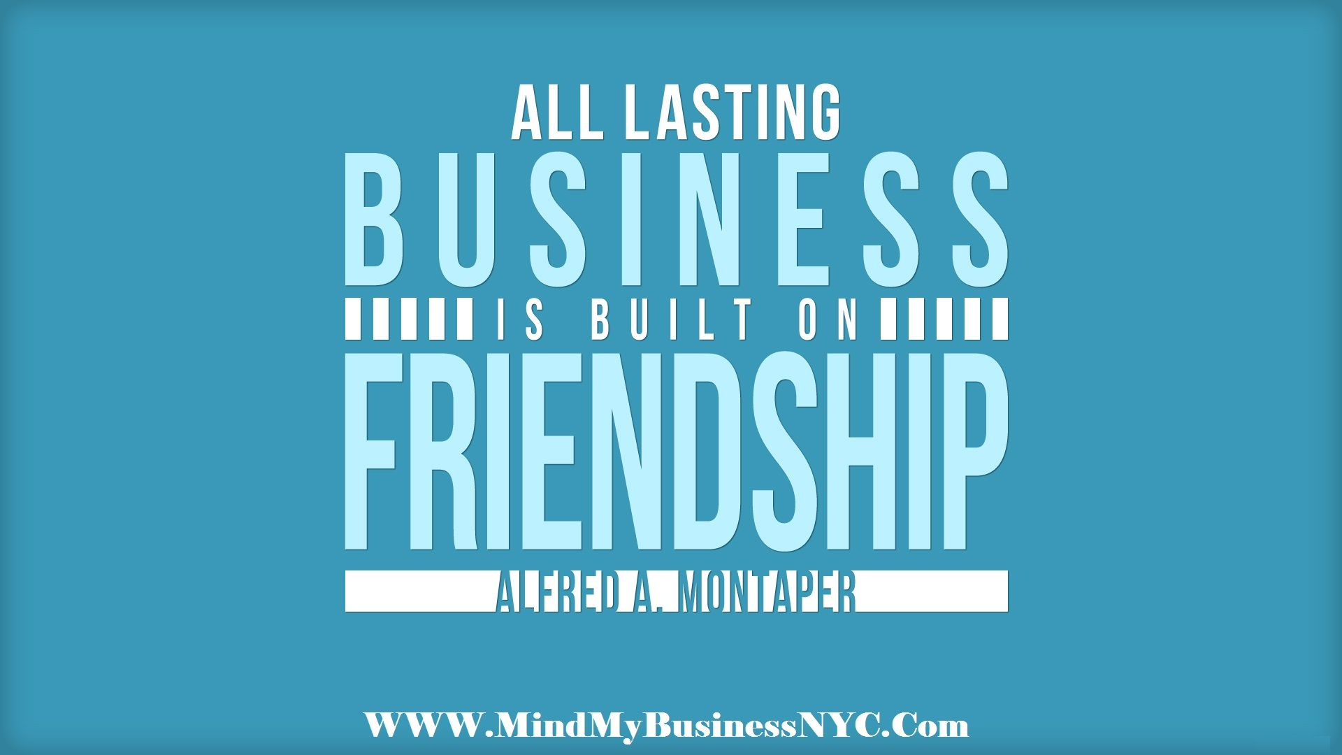 All lasting business is built on friendship. (Alfred A
