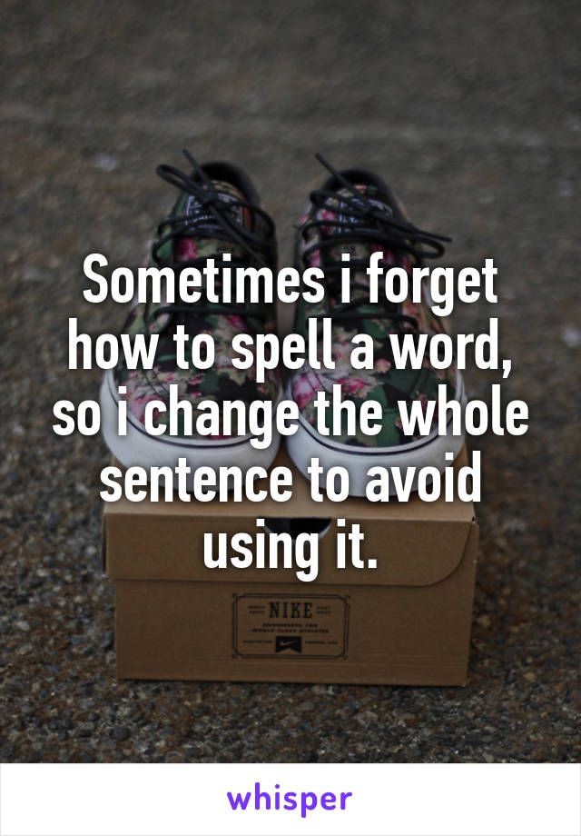 Sometimes I Forget How To Spell A Word So I Change The Whole Sentence To Avoid Using It Inspirational Words Funny Quotes Forgetfulness Humor