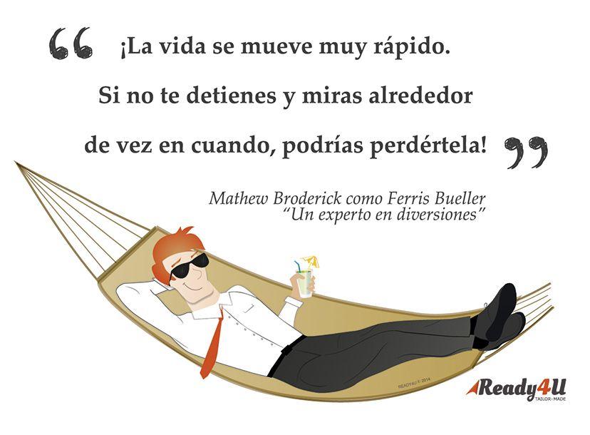 """""""¡La vida se mueve muy rápido. Si no te detienes y miras alrededor de vez en cuando, podrías perdértela!"""" (Mathew Broderick como Ferris Bueller en """"Un experto en diversiones"""")"""