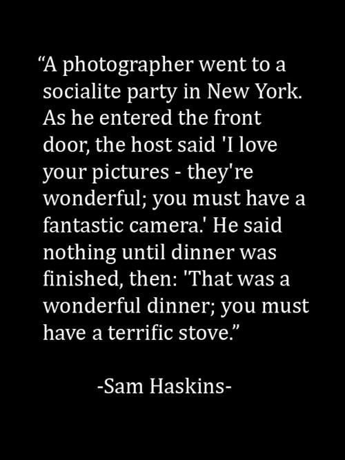 """This made me laugh out loud...while having a nice camera can definitely help, it is a bit insulting when someone mentions you doing something """"b/c you have a good camera"""" as if you have no skill to offer"""