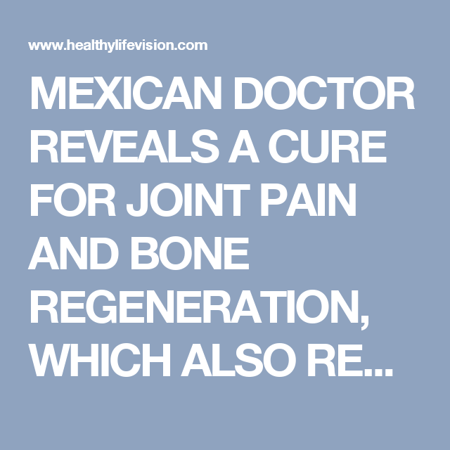 MEXICAN DOCTOR REVEALS A CURE FOR JOINT PAIN AND BONE REGENERATION, WHICH ALSO RESTORES VISION AND IMPROVES MEMORY 80%. | Healthy Life Vision