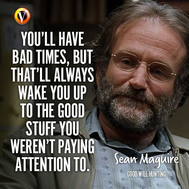 Sean Maguire Robin Williams In Good Will Hunting You Ll Have Bad Times But That Ll Always Wake You Up To The Good Good Will Hunting Bad Timing Movie Quotes