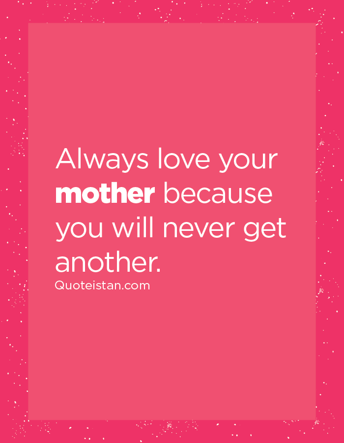 Always love your mother because you will never get another ...