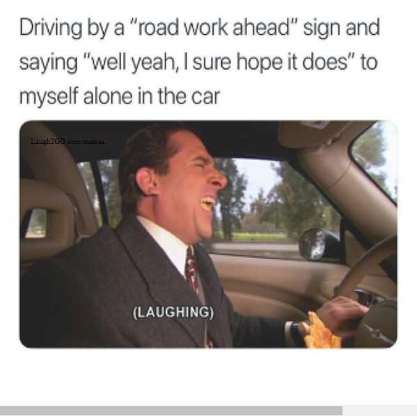 Driving By A Road Work Ahead Sign And Saying Well Yeah I Sure Hope It Does To Myself Alone In The Car 40 Laughing 41 L2g Memes Make Me Laugh Funny Quotes