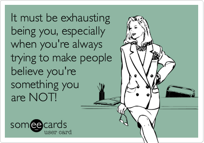 It Must Be Exhausting Being You, Especially When You're Always
