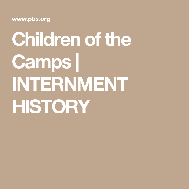 Children of the Camps   INTERNMENT HISTORY