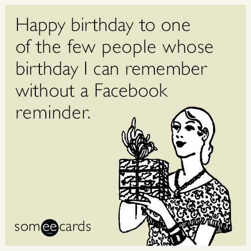 Happy Birthday To One Of The Few People Whose Birthday I Can Remember Without A Facebook Reminder In 2021 Happy Birthday Funny Ecards Friends Quotes Happy Birthday Quotes Funny