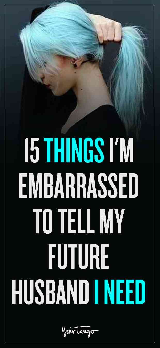 15 Things Im Embarrassed To Tell My Future Husband I Need