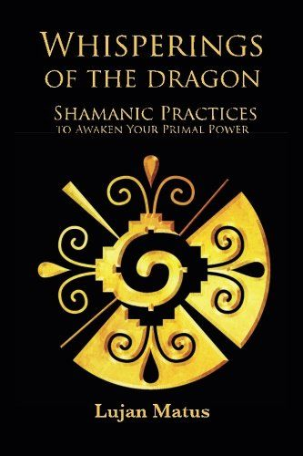 Whisperings Of The Dragon Shamanic Practices To Awaken Your Primal Power Shamanista
