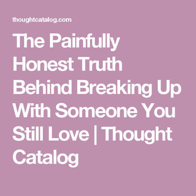 The Painfully Honest Truth Behind Breaking Up With Someone You ...
