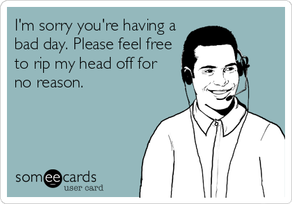 I'm sorry you're having a bad day. Please feel free to rip my head off for  no reason. | Work humor, Call center humor, Ecards funny