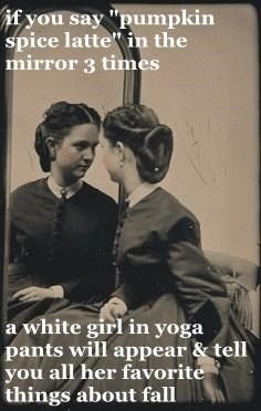 If You Say Pumpkin Spice Latte In The Mirror 3 Times A White Girl In Yoga Pants Will Appear Tell You All Her F Friday Humor Funny Pictures Laughing So Hard