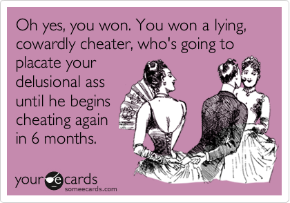 Oh yes, you won  You won a lying, cowardly cheater, who's