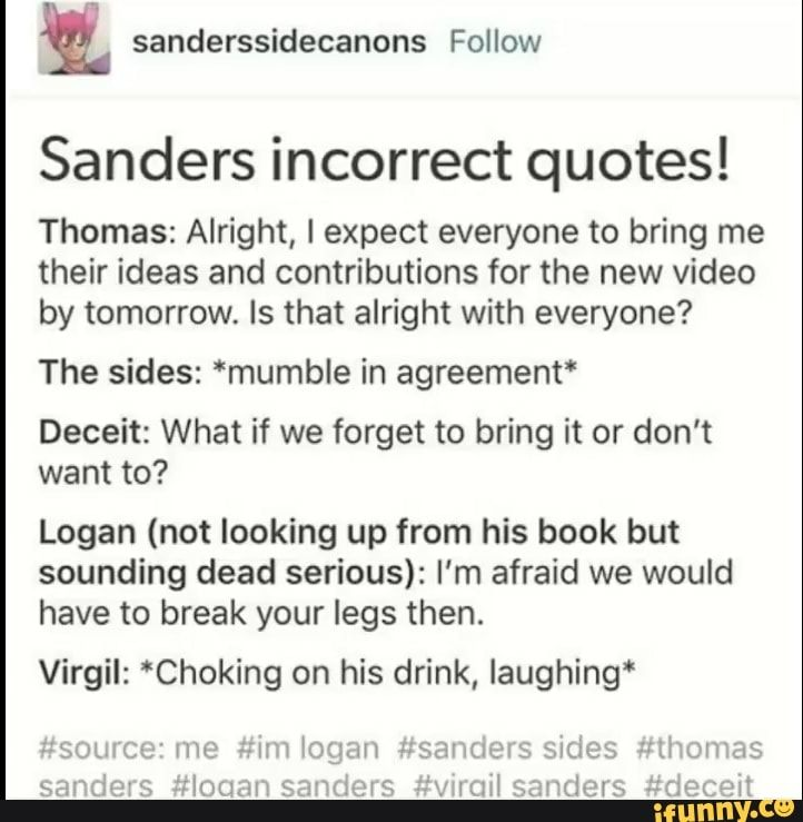 """! Sanders incorrect quotes! Thomas: Alright, I expect everyone to bring me their ideas and contributions for the new video by tomorrow. Is that alright with everyone? The sides: *mumble in agreement' Deceit: What if we forget to bring it or don't want to? Logan (not look... #berniesanders #politics #sanderssides #deceit #thomassanders #virgilsanders #virgil #logan #logansanders #sanders #incorrect #alright #expect #bring #ideas #contributions #new #video #tomorrow #is #the #agreement #pic"
