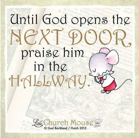 ♡♡♡ Until God opens the Next Door praise him in the Hallway. Amen...Little Church Mouse 8 October 2015. ♡♡♡