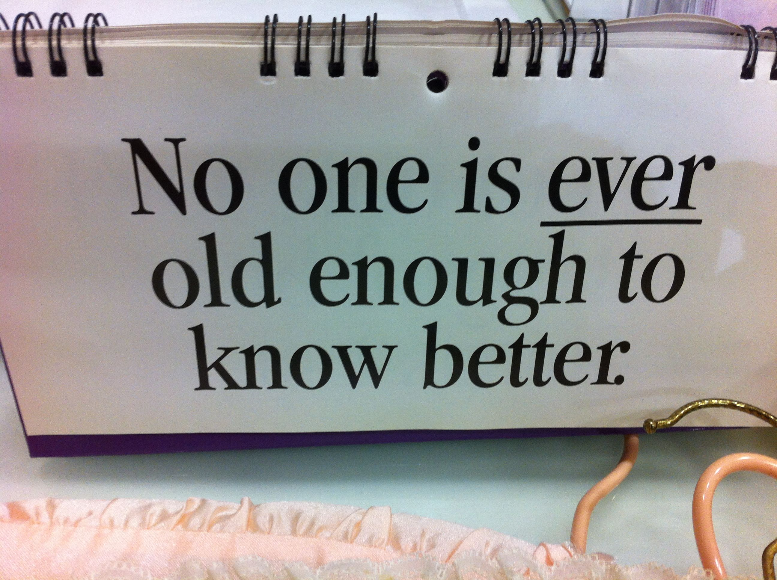 Yay, no-one is EVER old enough to KNOW better.