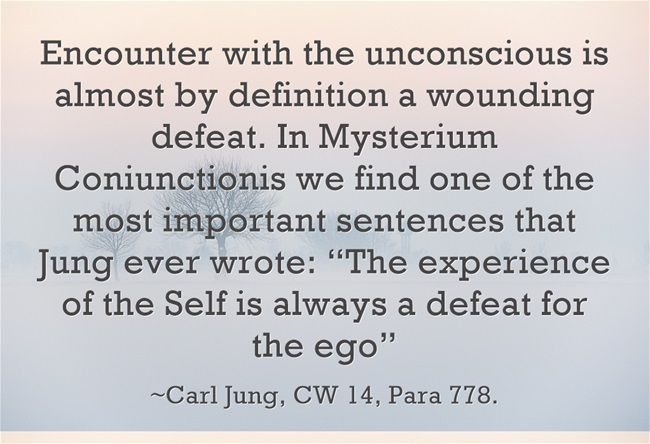 "Encounter with the unconscious is almost by definition a wounding defeat. In Mysterium Coniunctionis we find one of the most important sentences that Jung ever wrote: ""The experience of the Self is always a defeat for the ego"""
