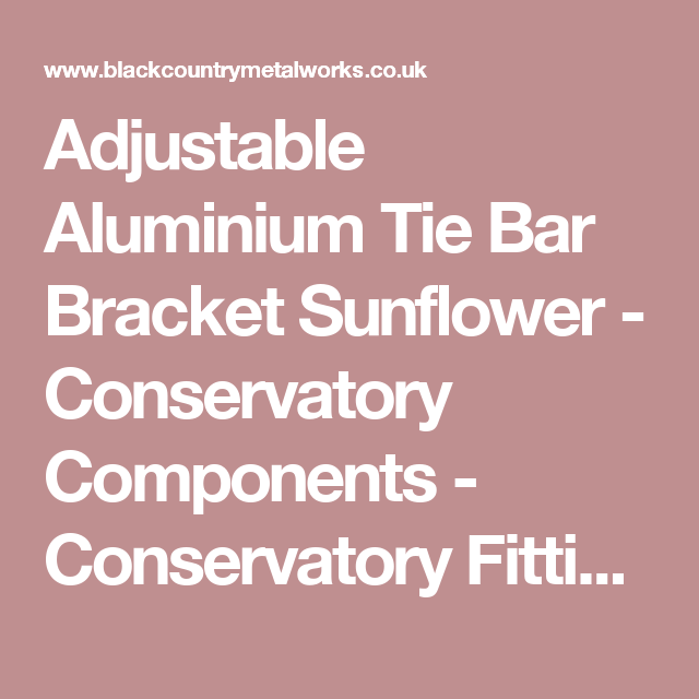 Adjustable Aluminium Tie Bar Bracket Sunflower - Conservatory Components - Conservatory Fittings - Hardware - Catalogue | Black Country Metal Works
